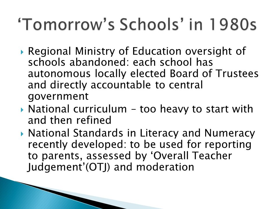  Regional Ministry of Education oversight of schools abandoned: each school has autonomous locally elected Board of Trustees and directly accountable to central government  National curriculum – too heavy to start with and then refined  National Standards in Literacy and Numeracy recently developed: to be used for reporting to parents, assessed by 'Overall Teacher Judgement'(OTJ) and moderation