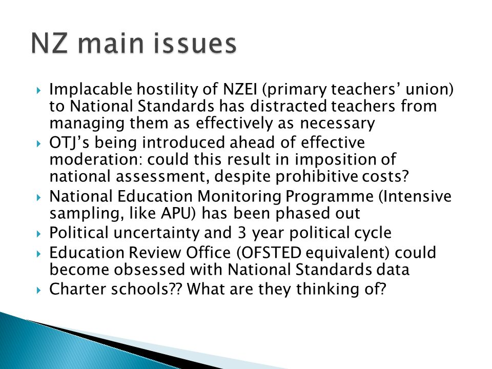  Implacable hostility of NZEI (primary teachers' union) to National Standards has distracted teachers from managing them as effectively as necessary  OTJ's being introduced ahead of effective moderation: could this result in imposition of national assessment, despite prohibitive costs.