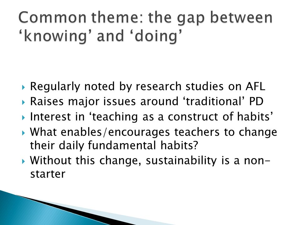  Regularly noted by research studies on AFL  Raises major issues around 'traditional' PD  Interest in 'teaching as a construct of habits'  What enables/encourages teachers to change their daily fundamental habits.