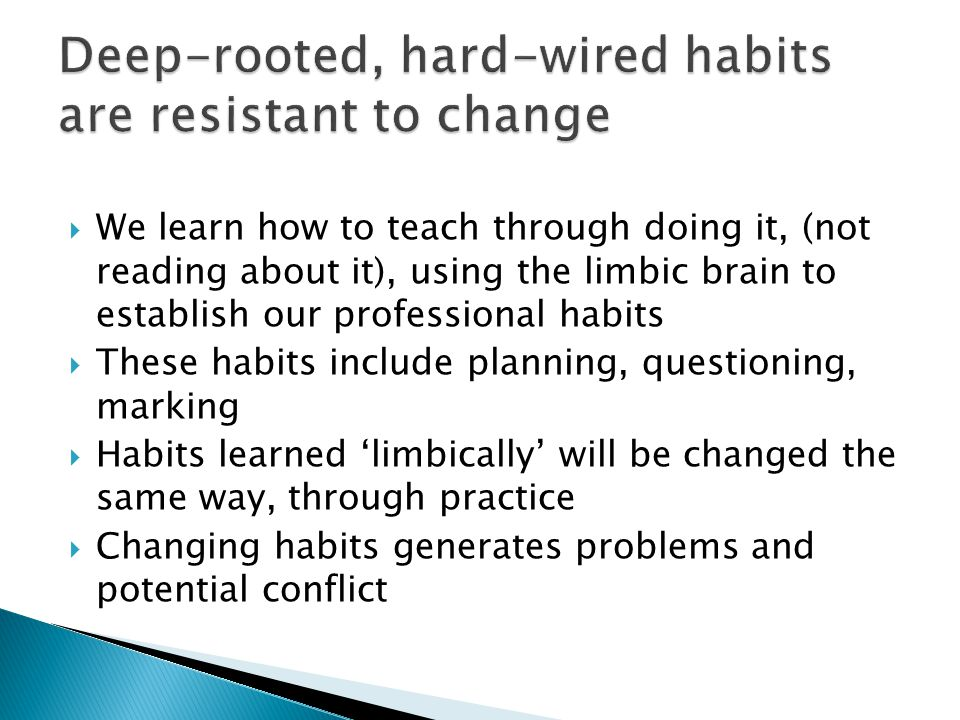  We learn how to teach through doing it, (not reading about it), using the limbic brain to establish our professional habits  These habits include planning, questioning, marking  Habits learned 'limbically' will be changed the same way, through practice  Changing habits generates problems and potential conflict