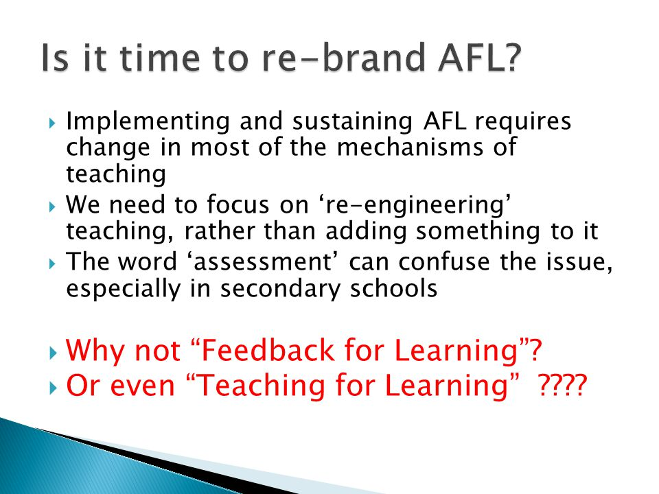  Implementing and sustaining AFL requires change in most of the mechanisms of teaching  We need to focus on 're-engineering' teaching, rather than adding something to it  The word 'assessment' can confuse the issue, especially in secondary schools  Why not Feedback for Learning .