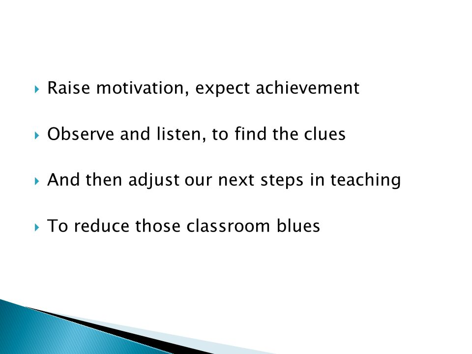  Raise motivation, expect achievement  Observe and listen, to find the clues  And then adjust our next steps in teaching  To reduce those classroom blues