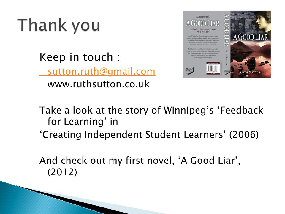 Keep in touch : sutton.ruth@gmail.com www.ruthsutton.co.uk Take a look at the story of Winnipeg's 'Feedback for Learning' in 'Creating Independent Student Learners' (2006) And check out my first novel, 'A Good Liar', (2012)