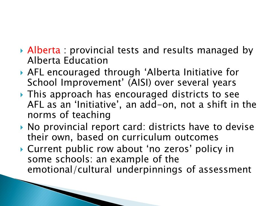  Alberta : provincial tests and results managed by Alberta Education  AFL encouraged through 'Alberta Initiative for School Improvement' (AISI) over several years  This approach has encouraged districts to see AFL as an 'Initiative', an add-on, not a shift in the norms of teaching  No provincial report card: districts have to devise their own, based on curriculum outcomes  Current public row about 'no zeros' policy in some schools: an example of the emotional/cultural underpinnings of assessment