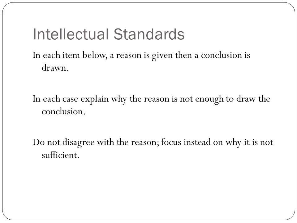 Intellectual Standards: Make our thinking transparent Invite critique and accountability Provide a common language for evaluation