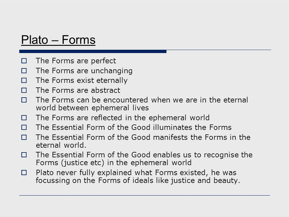 Plato – Forms  The Forms are perfect  The Forms are unchanging  The Forms exist eternally  The Forms are abstract  The Forms can be encountered w