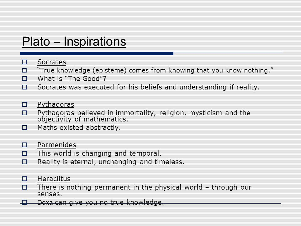 """Plato – Inspirations  Socrates  """"True knowledge (episteme) comes from knowing that you know nothing.""""  What is """"The Good""""?  Socrates was executed"""