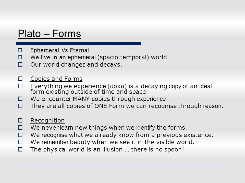 Plato – Forms  Ephemeral Vs Eternal  We live in an ephemeral (spacio temporal) world  Our world changes and decays.  Copies and Forms  Everything