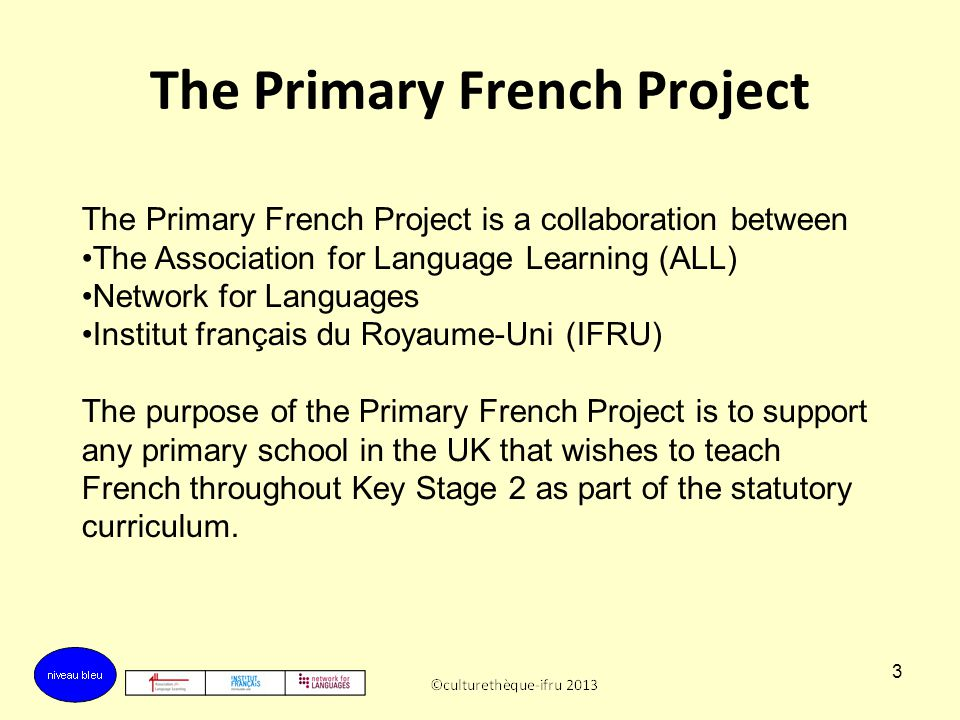 3 The Primary French Project The Primary French Project is a collaboration between The Association for Language Learning (ALL) Network for Languages Institut français du Royaume-Uni (IFRU) The purpose of the Primary French Project is to support any primary school in the UK that wishes to teach French throughout Key Stage 2 as part of the statutory curriculum.