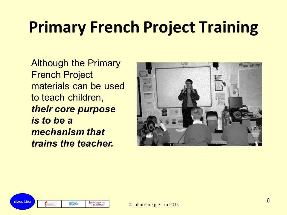 5 The Primary French Project The materials support all teachers of French in KS2 by:  providing class teaching materials that develop the teacher ' s