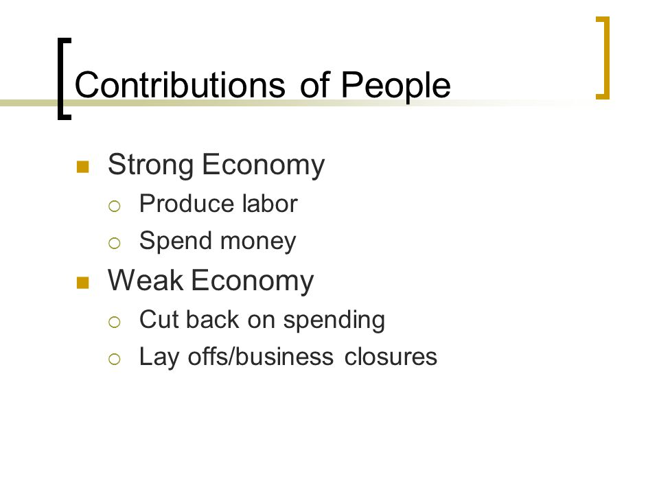 Contributions of People Strong Economy  Produce labor  Spend money Weak Economy  Cut back on spending  Lay offs/business closures