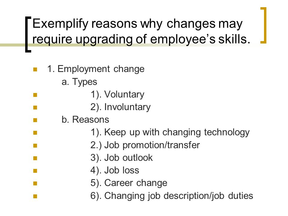 Exemplify reasons why changes may require upgrading of employee's skills. 1. Employment change a. Types 1). Voluntary 2). Involuntary b. Reasons 1). K