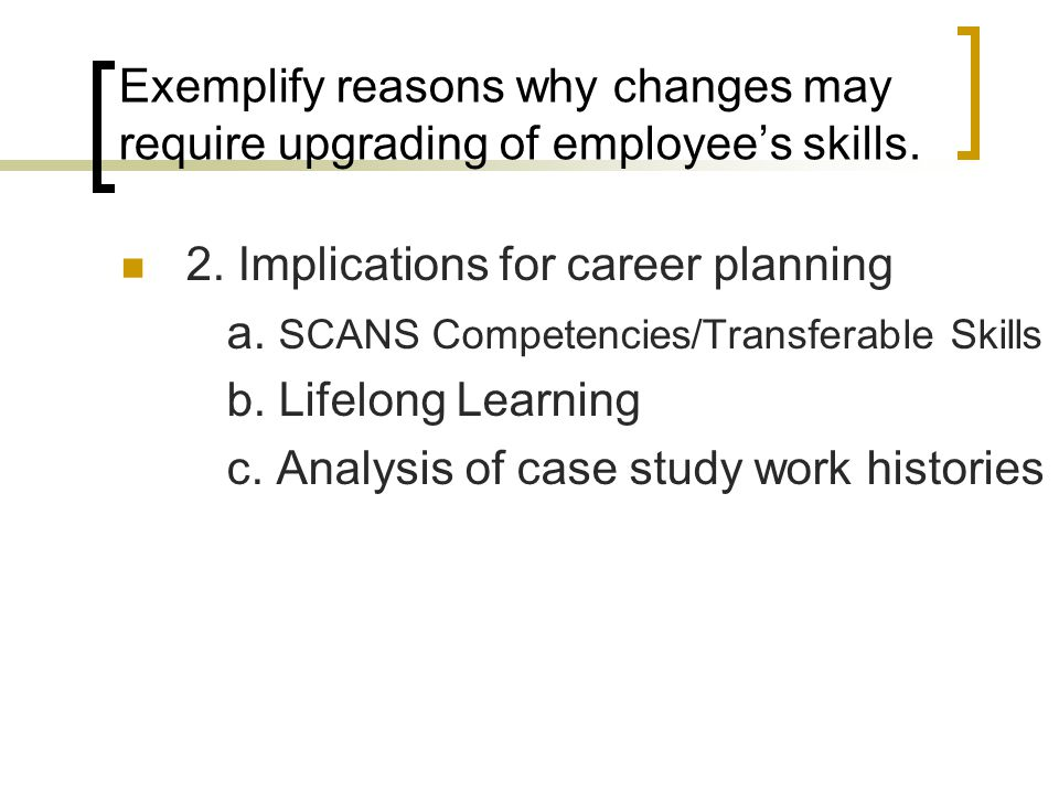 2. Implications for career planning a. SCANS Competencies/Transferable Skills b. Lifelong Learning c. Analysis of case study work histories Exemplify