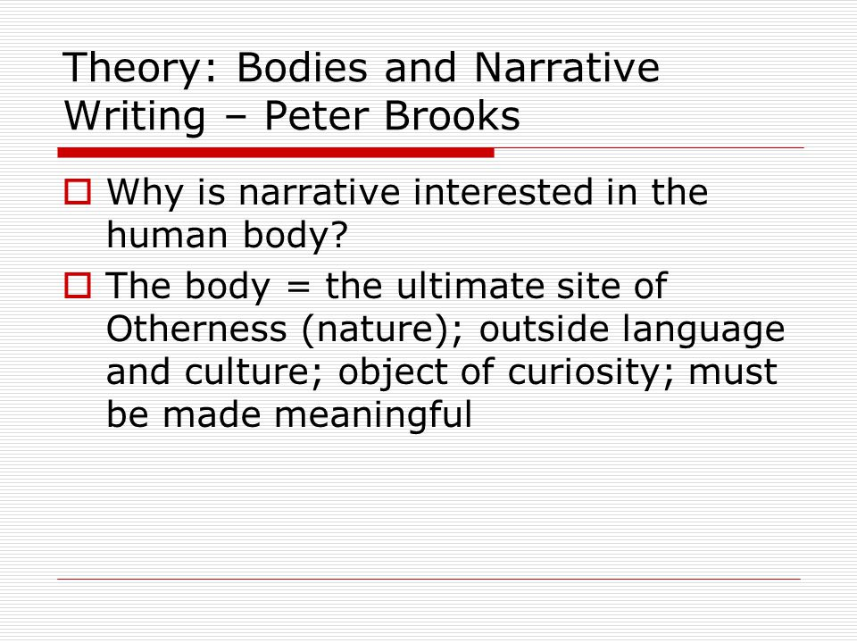 Theory: Bodies and Narrative Writing – Peter Brooks  Why is narrative interested in the human body.