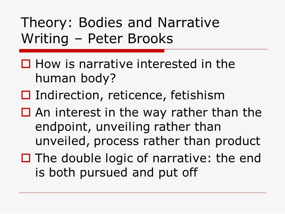 Theory: Bodies and Narrative Writing – Peter Brooks  How is narrative interested in the human body.
