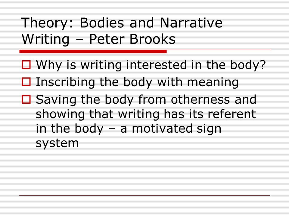 Theory: Bodies and Narrative Writing – Peter Brooks  Why is writing interested in the body.