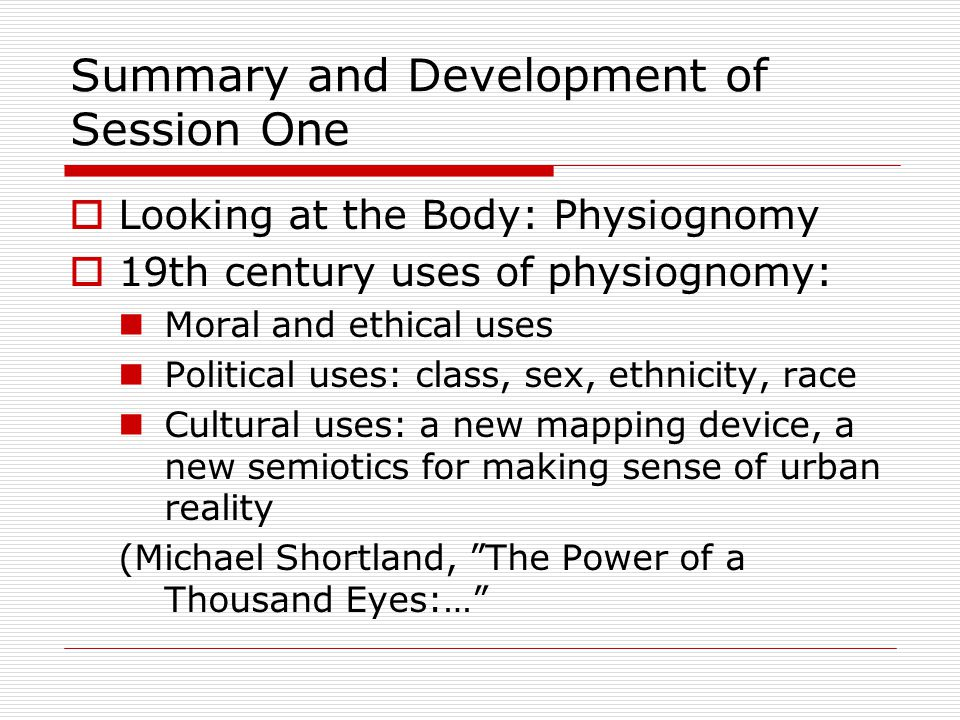 Summary and Development of Session One  Looking at the Body: Physiognomy  19th century uses of physiognomy: Moral and ethical uses Political uses: class, sex, ethnicity, race Cultural uses: a new mapping device, a new semiotics for making sense of urban reality (Michael Shortland, The Power of a Thousand Eyes:…