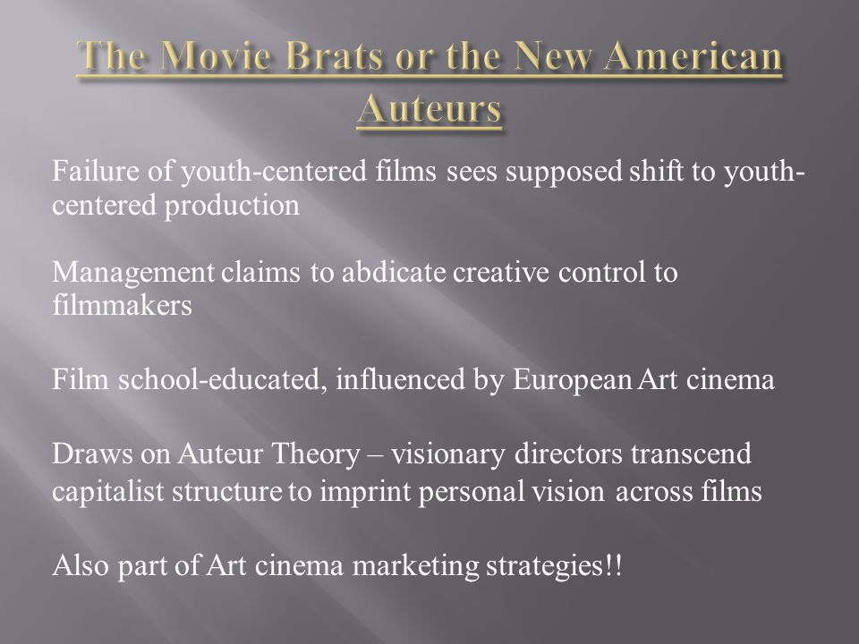 Failure of youth-centered films sees supposed shift to youth- centered production Management claims to abdicate creative control to filmmakers Film school-educated, influenced by European Art cinema Draws on Auteur Theory – visionary directors transcend capitalist structure to imprint personal vision across films Also part of Art cinema marketing strategies!!
