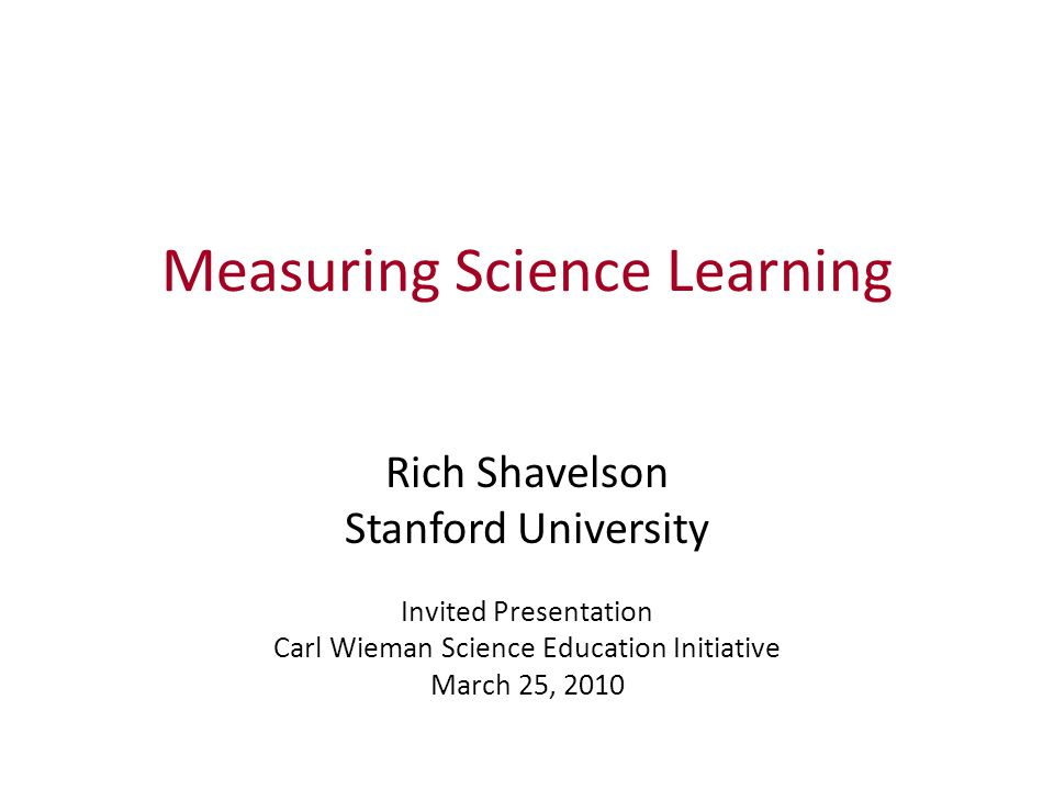 Measuring Science Learning Rich Shavelson Stanford University Invited Presentation Carl Wieman Science Education Initiative March 25, 2010