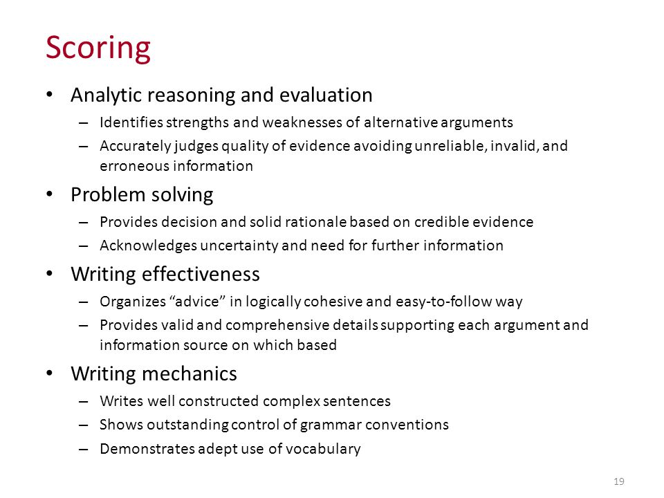 Analytic reasoning and evaluation – Identifies strengths and weaknesses of alternative arguments – Accurately judges quality of evidence avoiding unreliable, invalid, and erroneous information Problem solving – Provides decision and solid rationale based on credible evidence – Acknowledges uncertainty and need for further information Writing effectiveness – Organizes advice in logically cohesive and easy-to-follow way – Provides valid and comprehensive details supporting each argument and information source on which based Writing mechanics – Writes well constructed complex sentences – Shows outstanding control of grammar conventions – Demonstrates adept use of vocabulary 19 Scoring