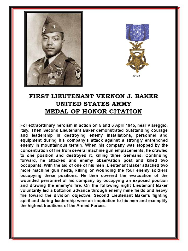 For extraordinary heroism in action on 5 and 6 April 1945, near Viareggio, Italy. Then Second Lieutenant Baker demonstrated outstanding courage and le