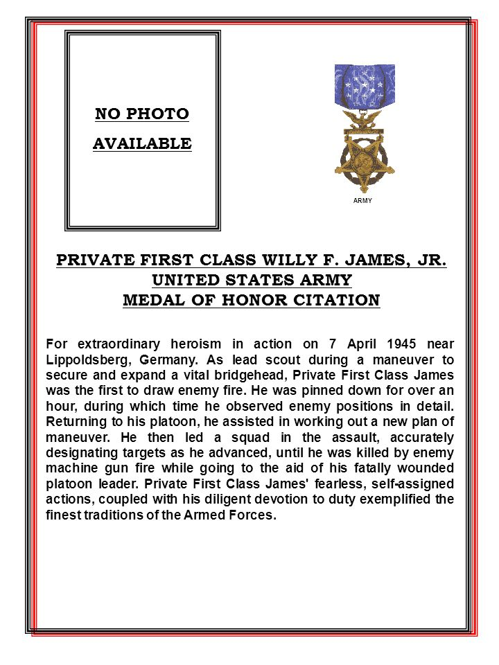 PRIVATE FIRST CLASS WILLY F. JAMES, JR. UNITED STATES ARMY MEDAL OF HONOR CITATION For extraordinary heroism in action on 7 April 1945 near Lippoldsbe