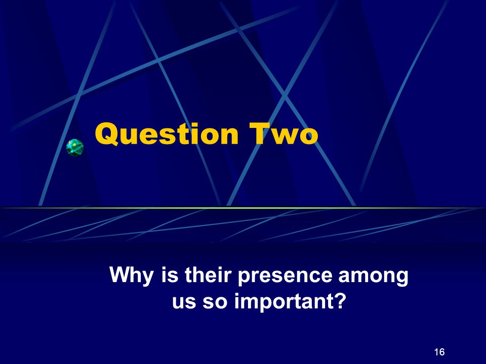 16 Question Two Why is their presence among us so important?