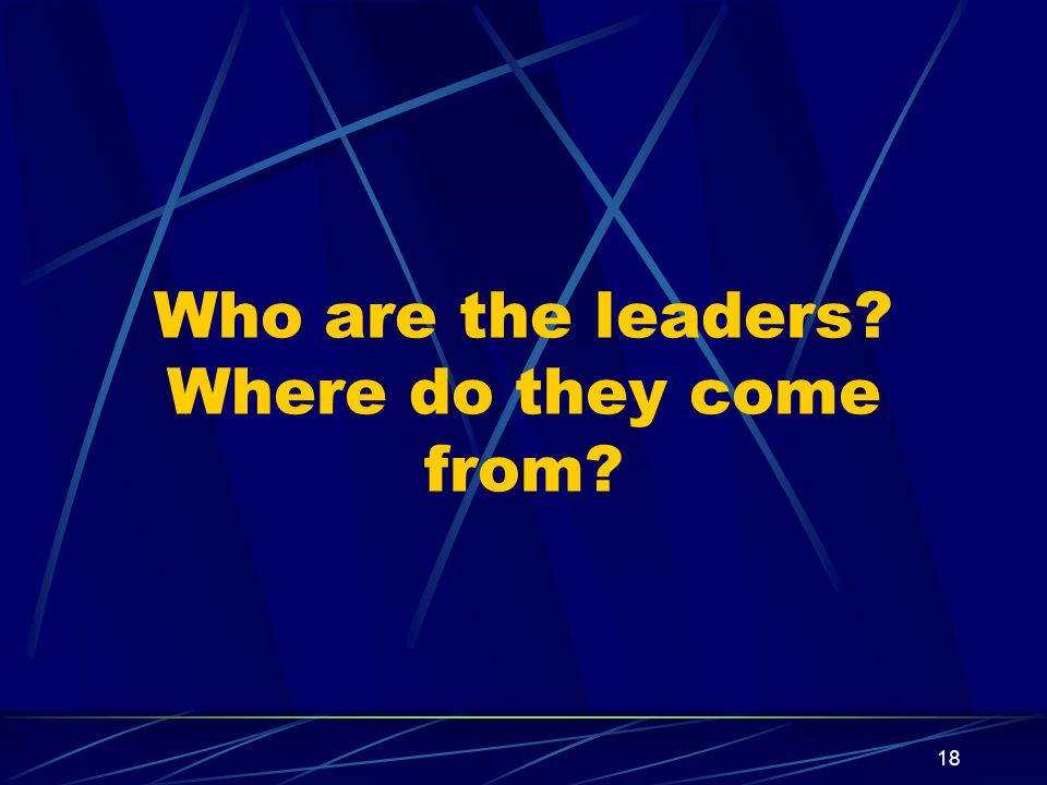 18 Who are the leaders? Where do they come from?