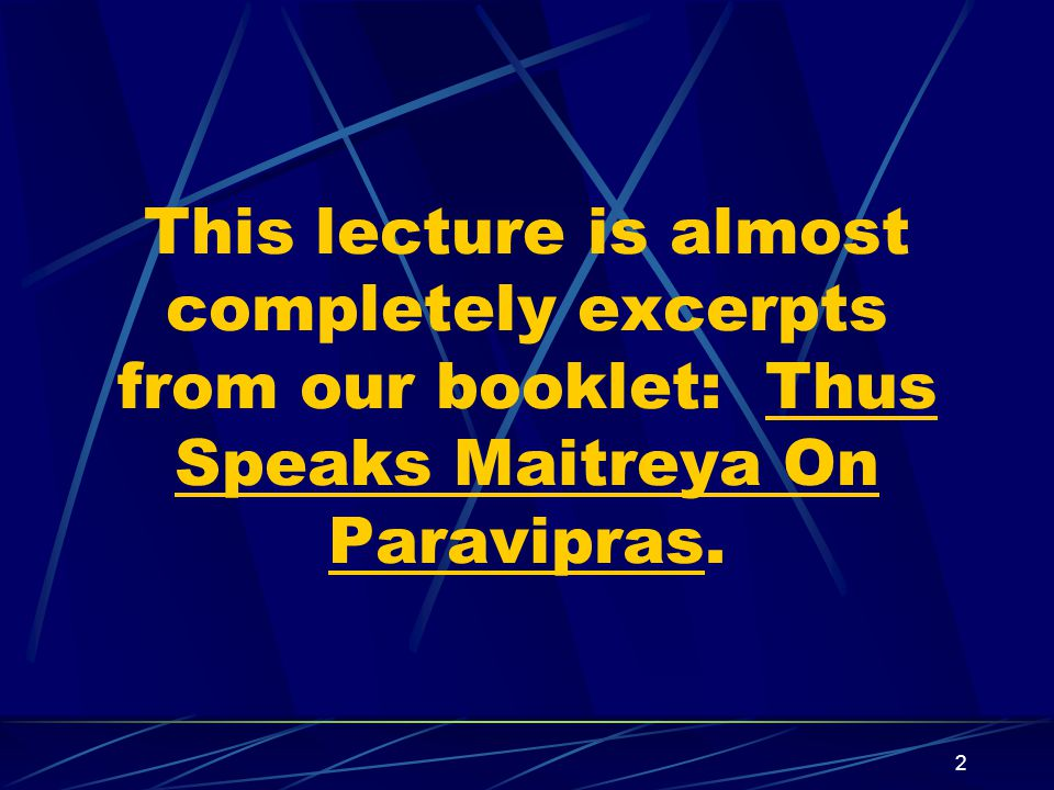 2 This lecture is almost completely excerpts from our booklet: Thus Speaks Maitreya On Paravipras.