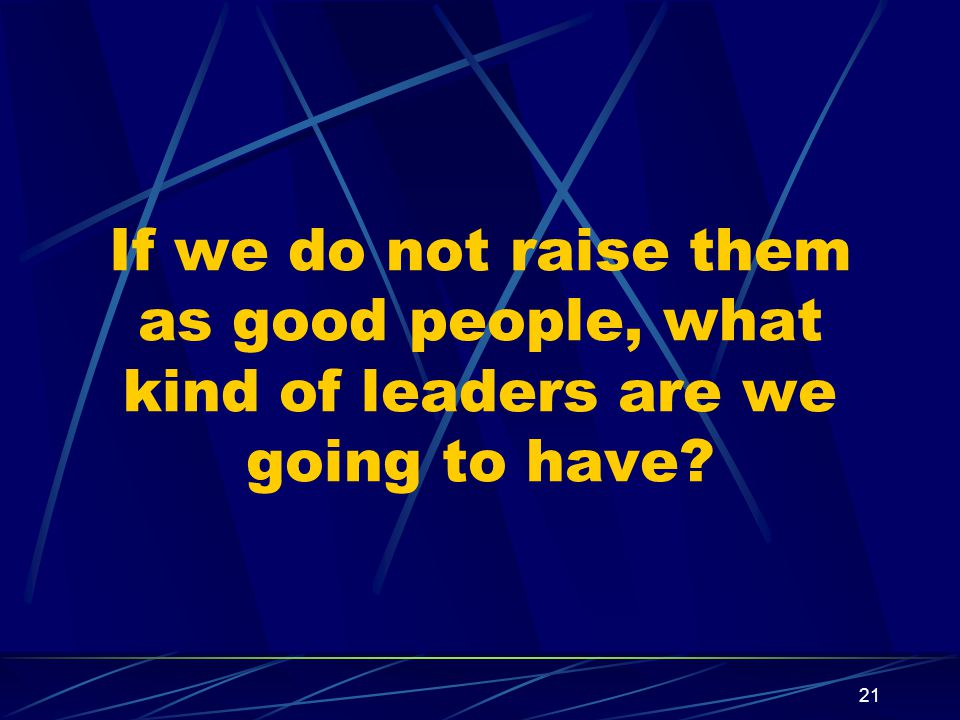 21 If we do not raise them as good people, what kind of leaders are we going to have