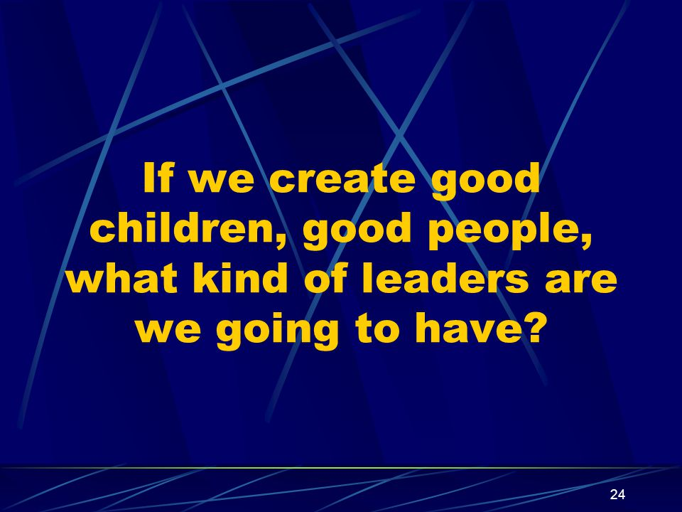 24 If we create good children, good people, what kind of leaders are we going to have