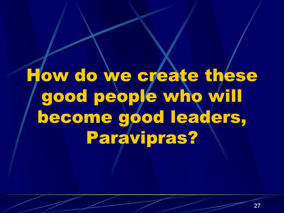 27 How do we create these good people who will become good leaders, Paravipras?