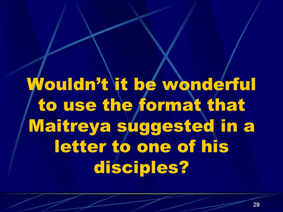 29 Wouldn't it be wonderful to use the format that Maitreya suggested in a letter to one of his disciples?