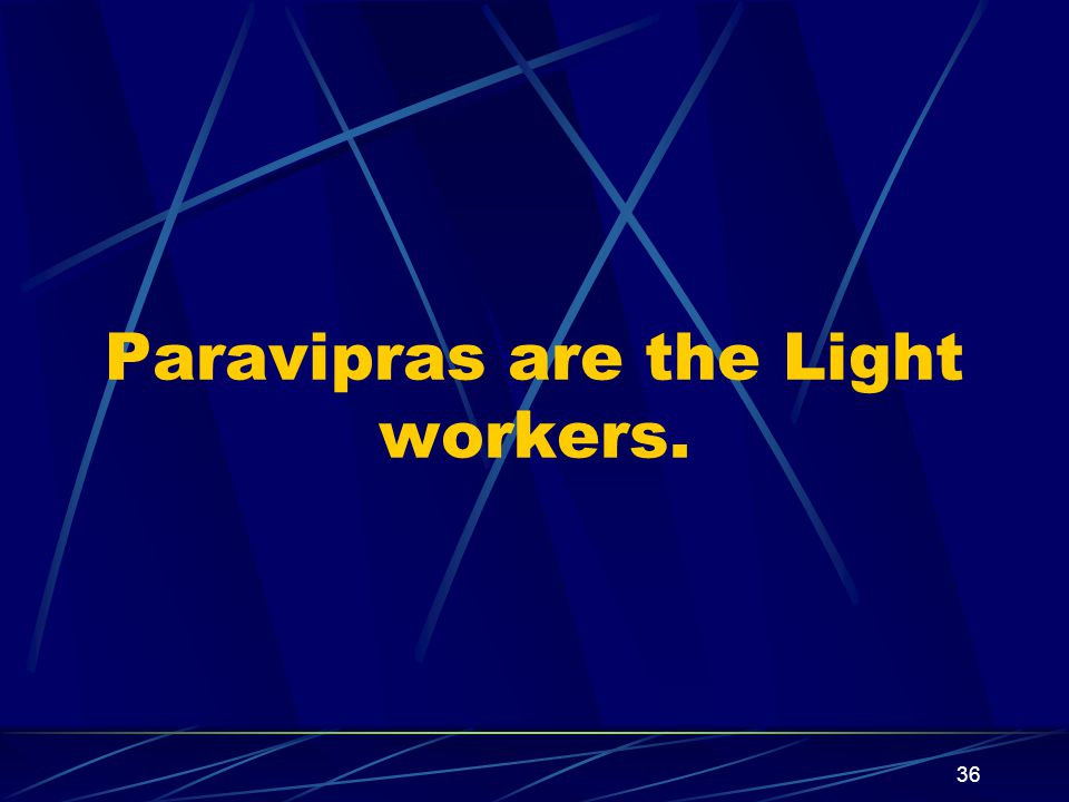 36 Paravipras are the Light workers.