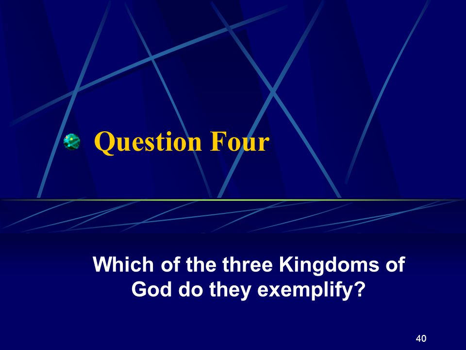 40 Question Four Which of the three Kingdoms of God do they exemplify