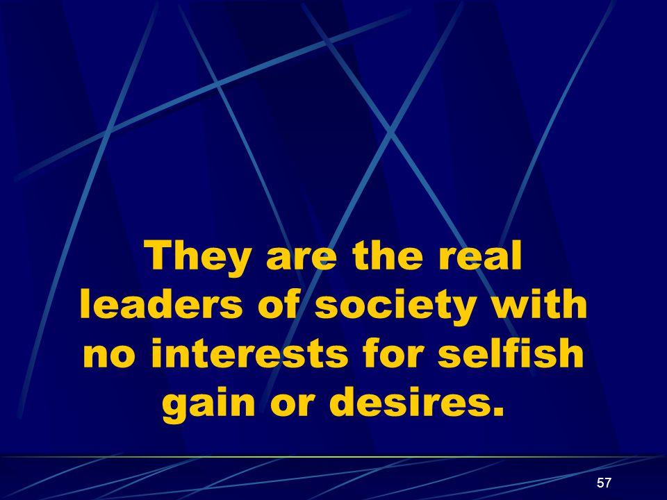 57 They are the real leaders of society with no interests for selfish gain or desires.