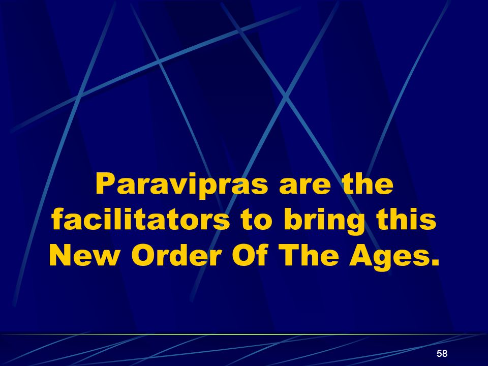 58 Paravipras are the facilitators to bring this New Order Of The Ages.