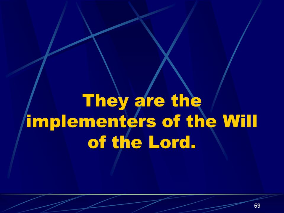 59 They are the implementers of the Will of the Lord.