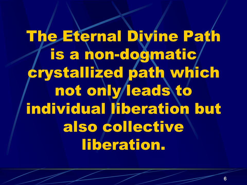 6 The Eternal Divine Path is a non-dogmatic crystallized path which not only leads to individual liberation but also collective liberation.