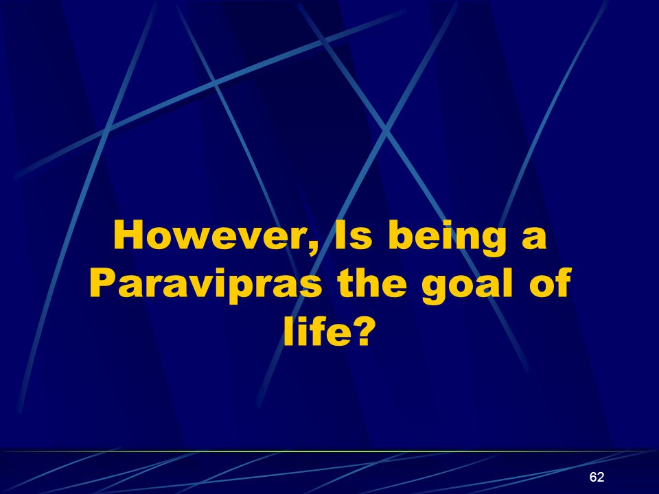 62 However, Is being a Paravipras the goal of life