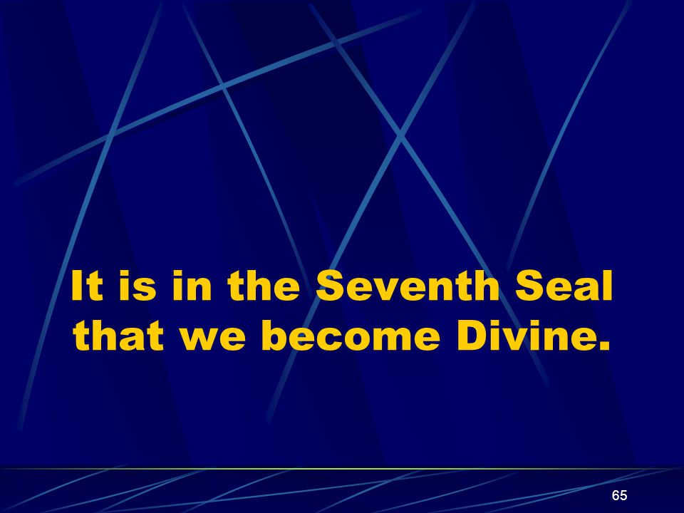 65 It is in the Seventh Seal that we become Divine.