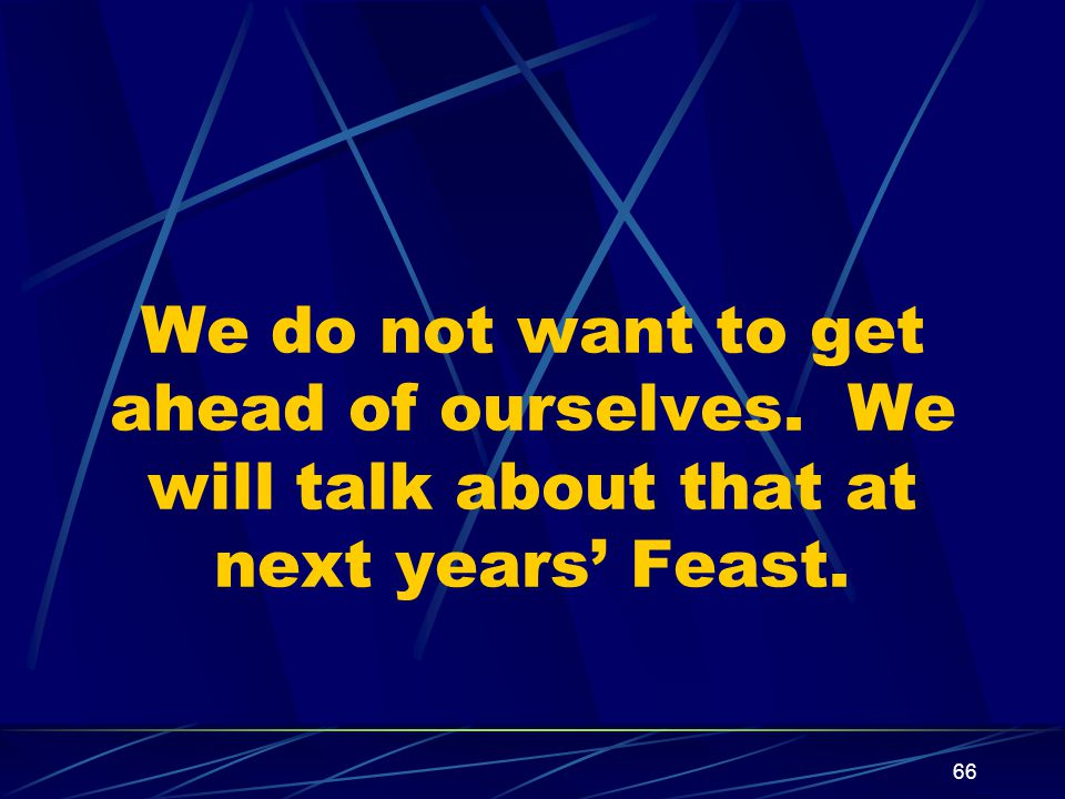 66 We do not want to get ahead of ourselves. We will talk about that at next years' Feast.