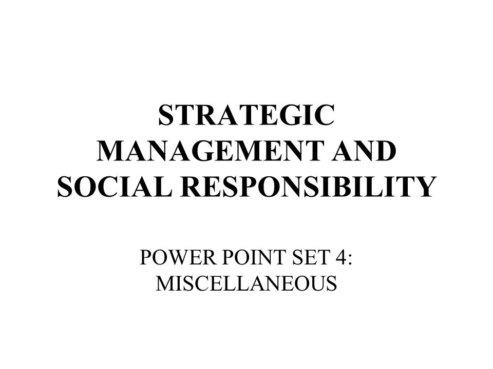 STRATEGIC MANAGEMENT AND SOCIAL RESPONSIBILITY POWER POINT SET 4: MISCELLANEOUS