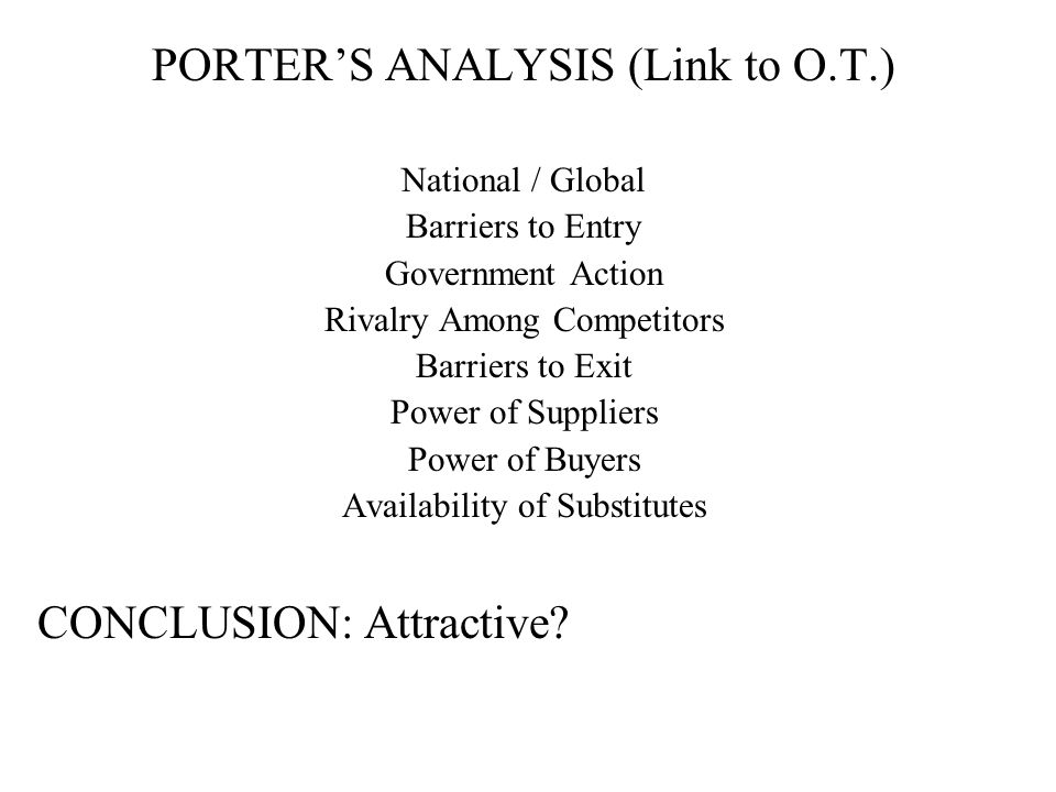 PORTER'S ANALYSIS (Link to O.T.) National / Global Barriers to Entry Government Action Rivalry Among Competitors Barriers to Exit Power of Suppliers P