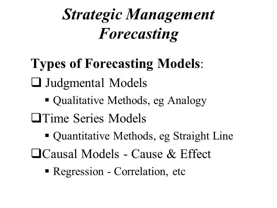 Strategic Management Forecasting Types of Forecasting Models :  Judgmental Models  Qualitative Methods, eg Analogy  Time Series Models  Quantitati