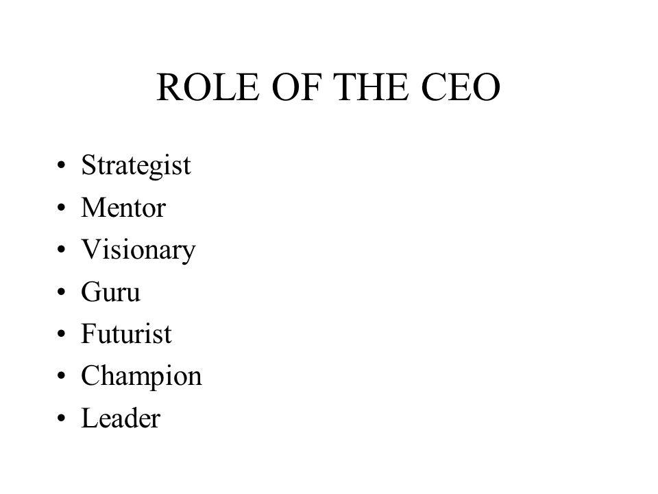 ROLE OF THE CEO Strategist Mentor Visionary Guru Futurist Champion Leader