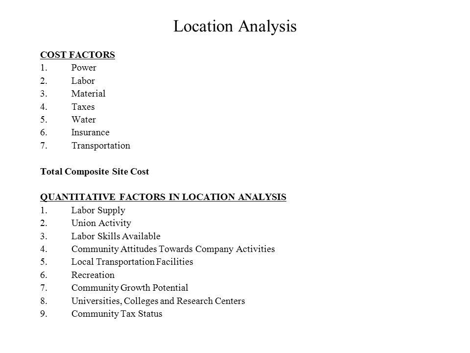 Location Analysis COST FACTORS 1.Power 2.Labor 3.Material 4.Taxes 5.Water 6.Insurance 7.Transportation Total Composite Site Cost QUANTITATIVE FACTORS