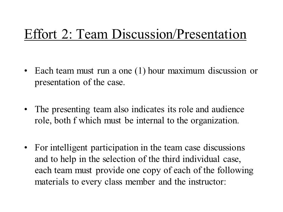 Effort 2: Team Discussion/Presentation Each team must run a one (1) hour maximum discussion or presentation of the case. The presenting team also indi