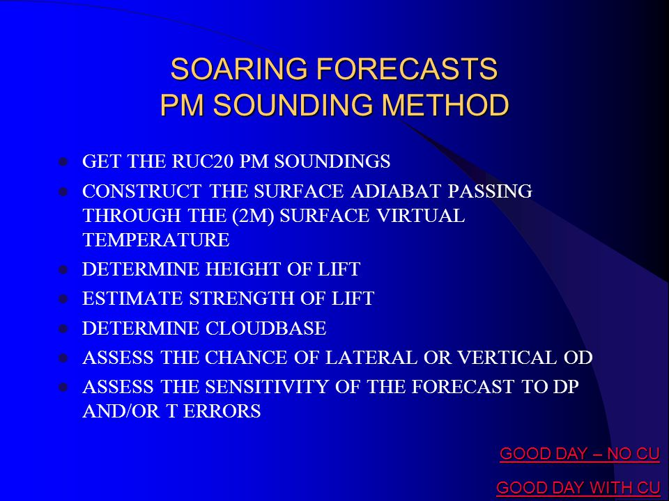 SOARING FORECASTS PM SOUNDING METHOD GET THE RUC20 PM SOUNDINGS CONSTRUCT THE SURFACE ADIABAT PASSING THROUGH THE (2M) SURFACE VIRTUAL TEMPERATURE DETERMINE HEIGHT OF LIFT ESTIMATE STRENGTH OF LIFT DETERMINE CLOUDBASE ASSESS THE CHANCE OF LATERAL OR VERTICAL OD ASSESS THE SENSITIVITY OF THE FORECAST TO DP AND/OR T ERRORS GOOD DAY – NO CU GOOD DAY – NO CU GOOD DAY WITH CU GOOD DAY WITH CU