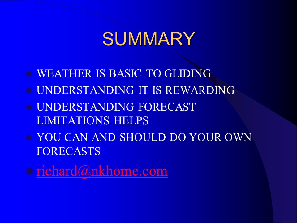 SUMMARY WEATHER IS BASIC TO GLIDING UNDERSTANDING IT IS REWARDING UNDERSTANDING FORECAST LIMITATIONS HELPS YOU CAN AND SHOULD DO YOUR OWN FORECASTS richard@nkhome.com